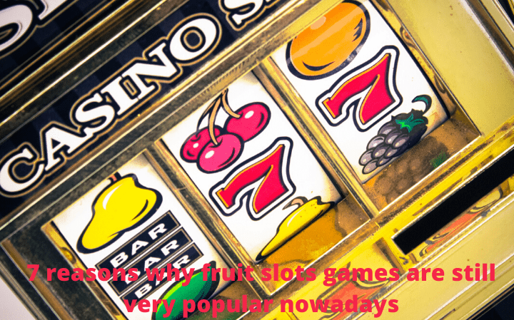 7 reasons why fruit slots games are still very popular nowadays