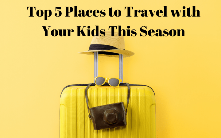 Top 5 Places to Travel with Your Kids This Season
